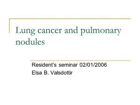 Lung cancer and pulmonary nodules Resident's seminar 02/01/2006 Elsa B. Valsdottir.