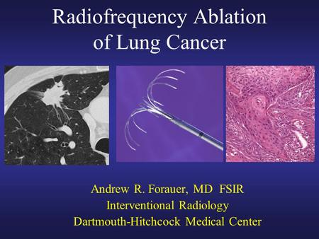 Radiofrequency Ablation of Lung Cancer Andrew R. Forauer, MD FSIR Interventional Radiology Dartmouth-Hitchcock Medical Center.