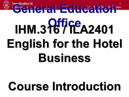 1 General Education Office IHM.316 / ILA2401 English for the Hotel Business Course Introduction.