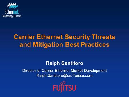 © Copyright 2011 Fujitsu Network Communications, Inc. Carrier Ethernet Security Threats and Mitigation Best Practices Ralph Santitoro Director of Carrier.