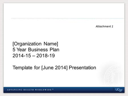 Attachment 1 [Organization Name] 5 Year Business Plan 2014-15 – 2018-19 Template for [June 2014] Presentation.