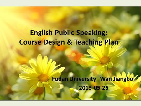 English Public Speaking: Course Design & Teaching Plan Fudan University Wan Jiangbo 2013-05-25.