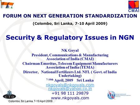 Colombo, Sri Lanka, 7-10 April 2009 Security & Regulatory Issues in NGN NK Goyal President, Communications & Manufacturing Association of India (CMAI)