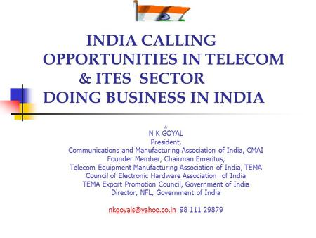 <strong>INDIA</strong> CALLING OPPORTUNITIES <strong>IN</strong> TELECOM & ITES SECTOR DOING BUSINESS <strong>IN</strong> <strong>INDIA</strong> By N K GOYAL President, Communications and Manufacturing Association of <strong>India</strong>,