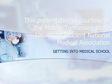 This presentation is courtesy of the Middle Tennessee State University Student National Medical Association GETTING INTO MEDICAL SCHOOL.