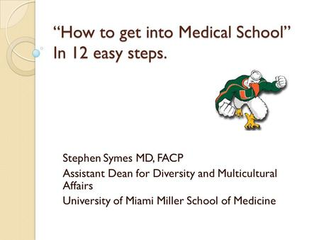 """How to get into Medical School"" In 12 easy steps. Stephen Symes MD, FACP Assistant Dean for Diversity and Multicultural Affairs University of Miami Miller."