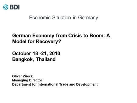German Economy from Crisis to Boom: A Model for Recovery? October 18 -21, 2010 Bangkok, Thailand Oliver Wieck Managing Director Department for International.