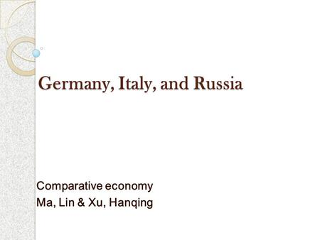 Germany, Italy, and Russia Comparative economy Ma, Lin & Xu, Hanqing.