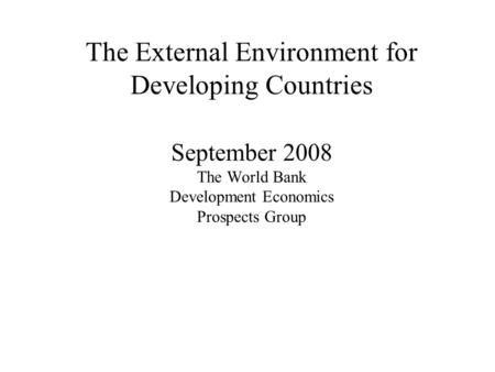 The External Environment for Developing Countries September 2008 The World Bank Development Economics Prospects Group.