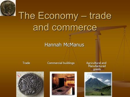 The Economy – trade and commerce Hannah McManus Trade Commercial buildings Agricultural and Manufactured goods.