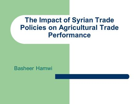The Impact of Syrian Trade Policies on Agricultural Trade Performance Basheer Hamwi.