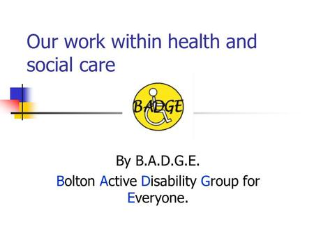 Our work within health and social care By B.A.D.G.E. Bolton Active Disability Group for Everyone.