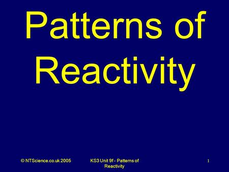 © NTScience.co.uk 2005KS3 Unit 9f - Patterns of Reactivity 1 Patterns of Reactivity.