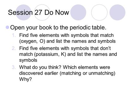 Session 27 Do Now Open your book to the periodic table. 1.Find five elements with symbols that match (oxygen, O) and list the names and symbols 2.Find.