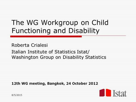 8/5/2015 The WG Workgroup on Child Functioning and Disability Roberta Crialesi Italian Institute of Statistics Istat/ Washington Group on Disability Statistics.