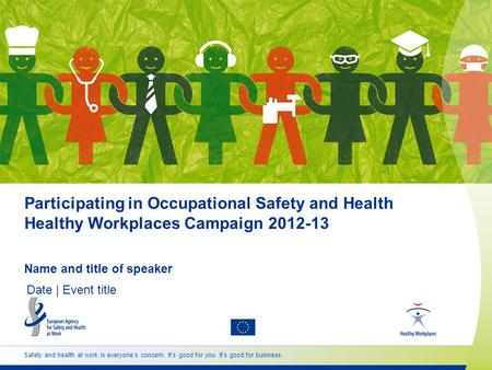 Participating in Occupational Safety and Health Healthy Workplaces Campaign 2012-13 Name and title of speaker Date | Event title Safety and health at work.