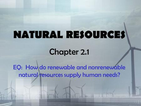 NATURAL RESOURCES Chapter 2.1 EQ: How do renewable and nonrenewable natural resources supply human needs?