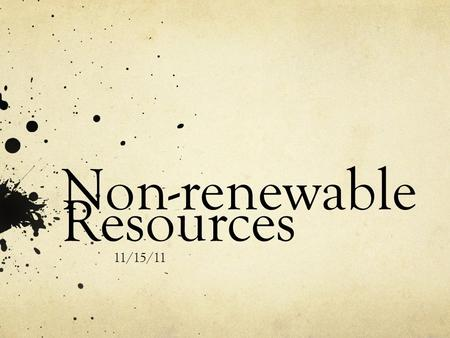 Non-renewable Resources 11/15/11. What are non-renewable resources? Resources that take millions of years for the earth to replenish by geological processes.