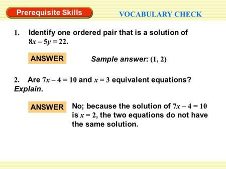 Prerequisite Skills VOCABULARY CHECK Sample answer: (1, 2) ANSWER 1. Identify one ordered pair that is a solution of 8x – 5y = 22. 2. Are 7x – 4 = 10 and.