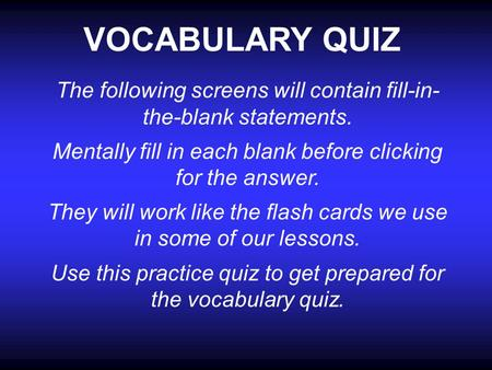 VOCABULARY QUIZ The following screens will contain fill-in- the-blank statements. Mentally fill in each blank before clicking for the answer. They will.