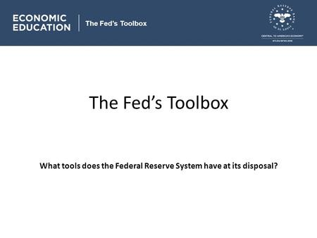 The Fed's Toolbox What tools does the Federal Reserve System have at its disposal? The Fed's Toolbox.