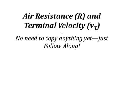 Air Resistance (R) and Terminal Velocity (v T ) … No need to copy anything yet—just Follow Along!