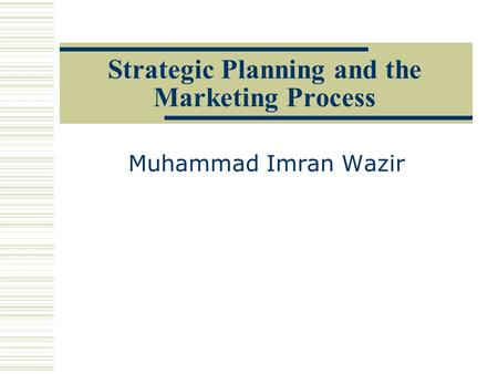Strategic Planning and the Marketing Process Muhammad Imran Wazir.
