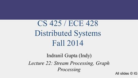 CS 425 / ECE 428 Distributed Systems Fall 2014 Indranil Gupta (Indy) Lecture 22: Stream Processing, Graph Processing All slides © IG.