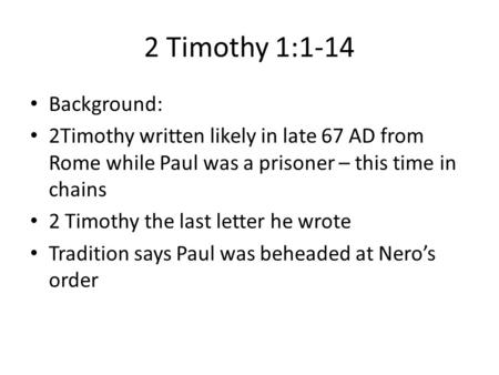 2 Timothy 1:1-14 Background: 2Timothy written likely in late 67 AD from Rome while Paul was a prisoner – this time in chains 2 Timothy the last letter.