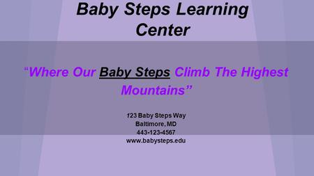 "Baby Steps Learning Center ""Where Our Baby Steps Climb The Highest Mountains"" 123 Baby Steps Way Baltimore, MD 443-123-4567 www.babysteps.edu Chanel Harrison."