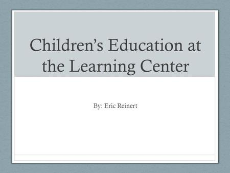 Children's Education at the Learning Center By: Eric Reinert.