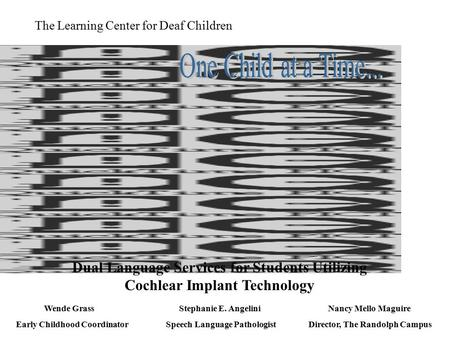The Learning Center for Deaf Children Dual Language Services for Students Utilizing Cochlear Implant Technology Wende Grass Early Childhood Coordinator.