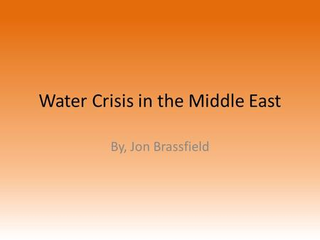 Water Crisis in the Middle East By, Jon Brassfield.