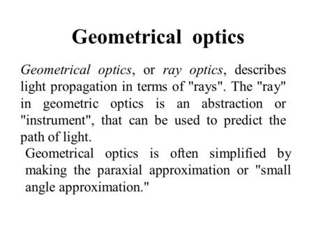 Geometrical optics Geometrical optics, or ray optics, describes light propagation in terms of rays. The ray in geometric optics is an abstraction or.