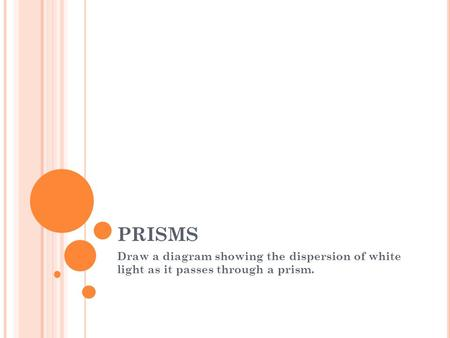 PRISMS Draw a diagram showing the dispersion of white light as it passes through a prism.