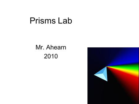 Prisms Lab Mr. Ahearn 2010. Introduction A prism is a transparent optical element with flat, polished surfaces that refract light. Prisms are typically.