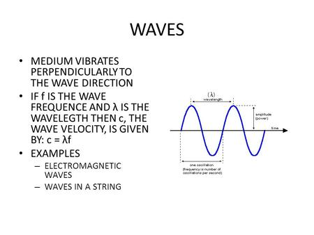 WAVES MEDIUM VIBRATES PERPENDICULARLY TO THE WAVE DIRECTION IF f IS THE WAVE FREQUENCE AND λ IS THE WAVELEGTH THEN c, THE WAVE VELOCITY, IS GIVEN BY: c.