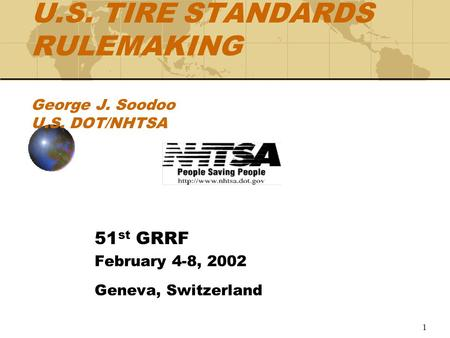 1 U.S. TIRE STANDARDS RULEMAKING George J. Soodoo U.S. DOT/NHTSA 51 st GRRF February 4-8, 2002 Geneva, Switzerland.