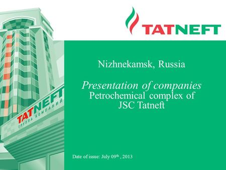 Date of issue: July 09 th, 2013 Nizhnekamsk, Russia Presentation of companies Petrochemical complex of JSC Tatneft.