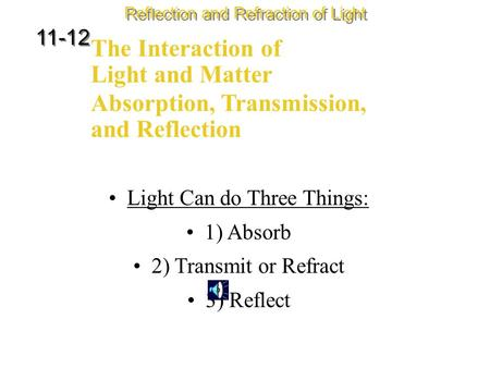 The Interaction of Light and Matter Reflection and Refraction of Light 11-12 Light Can do Three Things: 1) Absorb 2) Transmit or Refract 3) Reflect Absorption,