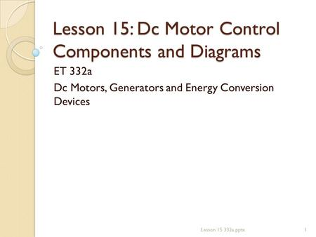 Lesson 15: Dc Motor Control Components and Diagrams ET 332a Dc Motors, Generators and Energy Conversion Devices 1Lesson 15 332a.pptx.