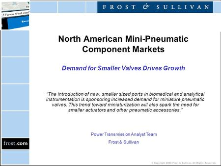 "© Copyright 2002 Frost & Sullivan. All Rights Reserved. North American Mini-Pneumatic Component Markets Demand for Smaller Valves Drives Growth ""The introduction."