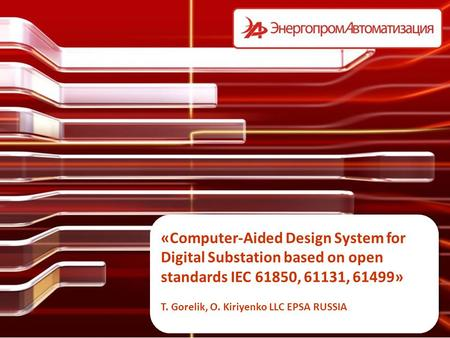 «Computer-Aided Design System for Digital Substation based on open standards IEC 61850, 61131, 61499» T. Gorelik, O. Kiriyenko LLC EPSA RUSSIA.