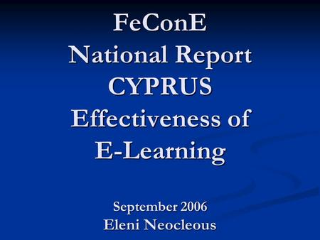 FeConE National Report CYPRUS Effectiveness of E-Learning September 2006 Eleni Neocleous.