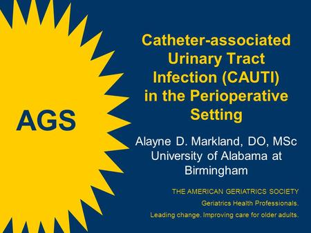 Catheter-associated Urinary Tract Infection (CAUTI) in the Perioperative Setting s Alayne D. Markland, DO, MSc University of Alabama at Birmingham THE.