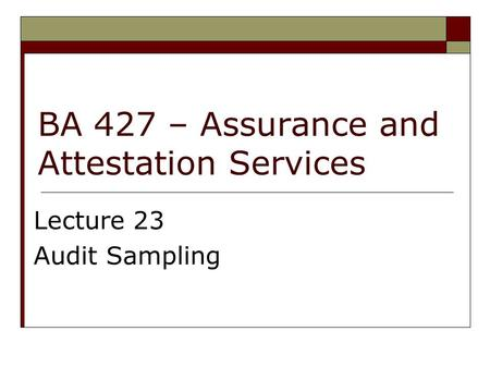 BA 427 – Assurance and Attestation Services Lecture 23 Audit Sampling.