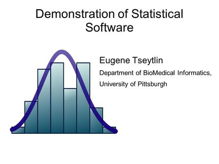 Demonstration of Statistical Software Eugene Tseytlin Department of BioMedical Informatics, University of Pittsburgh.