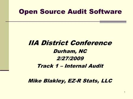 1 Open Source Audit Software IIA District Conference Durham, NC 2/27/2009 Track 1 – Internal Audit Mike Blakley, EZ-R Stats, LLC.