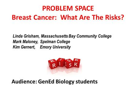 PROBLEM SPACE Breast Cancer: What Are The Risks? Audience: GenEd Biology students Linda Grisham, Massachusetts Bay Community College Mark Maloney, Spelman.