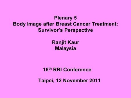 Plenary 5 Body Image after Breast Cancer Treatment: Survivor's Perspective Ranjit Kaur Malaysia 16 th RRI Conference Taipei, 12 November 2011.
